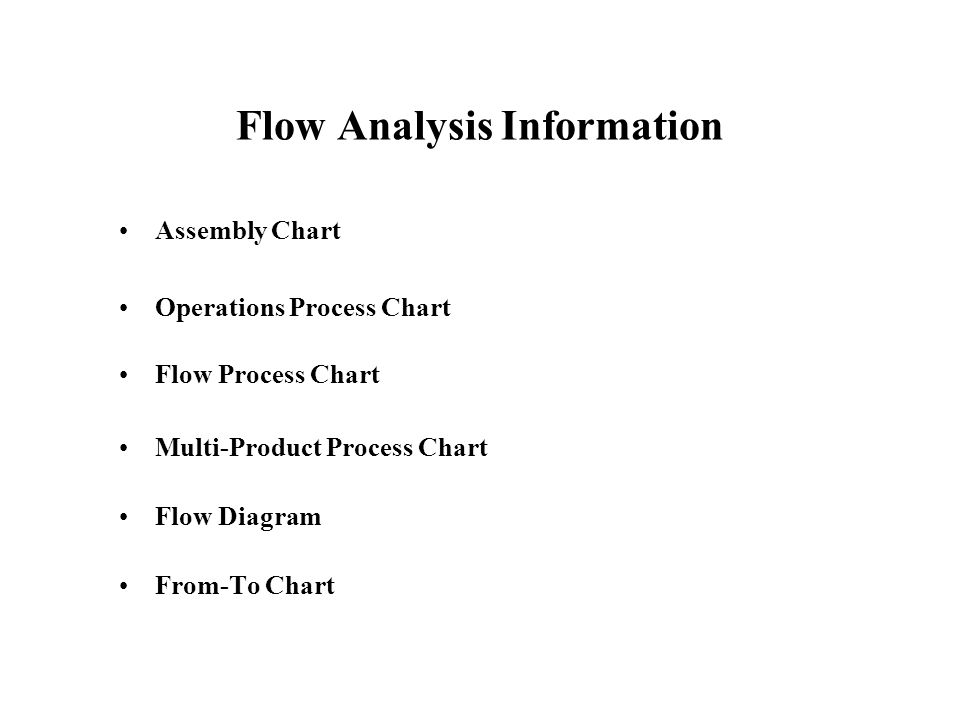 Flow Analysis Information Assembly Chart Operations Process Chart Flow Process Chart Multi-Product Process Chart Flow Diagram From-To Chart