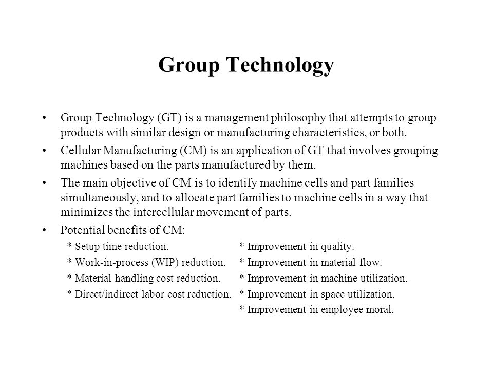 Group Technology Group Technology (GT) is a management philosophy that attempts to group products with similar design or manufacturing characteristics