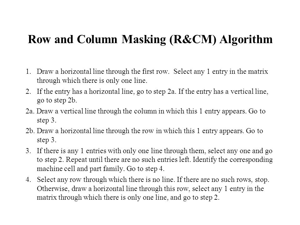 Row and Column Masking (R&CM) Algorithm 1. Draw a horizontal line through the first row. Select any 1 entry in the matrix through which there is only