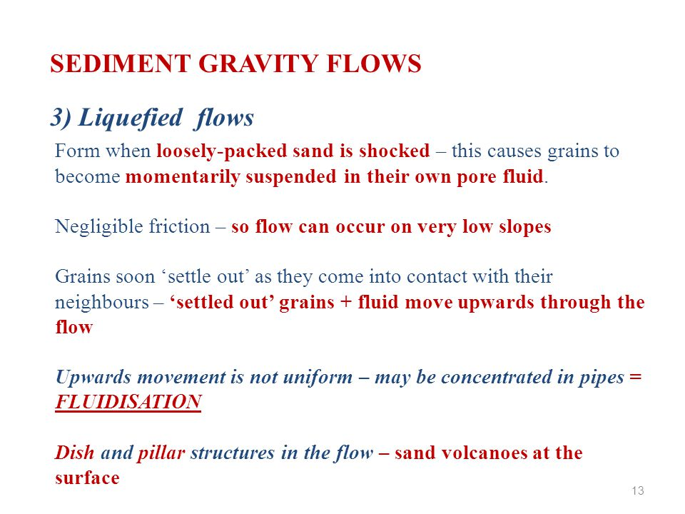 SEDIMENT GRAVITY FLOWS 3) Liquefied flows Form when loosely-packed sand is shocked – this causes grains to become momentarily suspended in their own pore fluid.