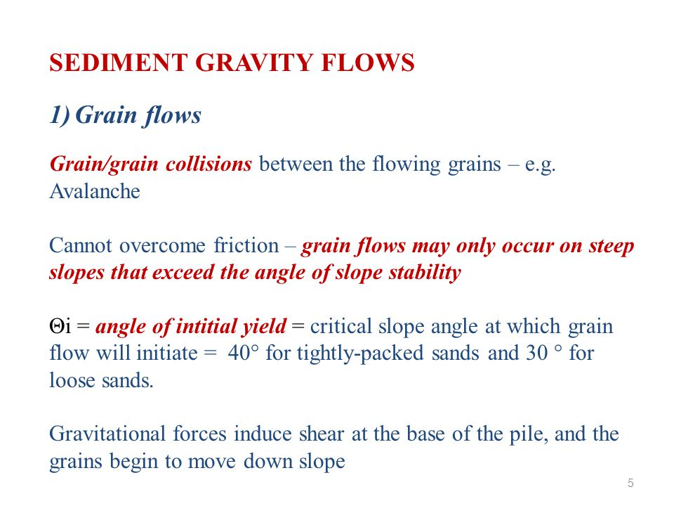 SEDIMENT GRAVITY FLOWS 4) Turbidity flows Velocity, U h given by; U h = 0.7 (Δρ / ρ) gh Δρ = density contrast between flow and ambient fluid ρ = density of ambient fluid h = head thickness Low Concentration flows: sediment deposition only a short distance behind the head – well-sorted, fining upwards High concentration flows: sediment deposition followed by mass shearing and liquefied sediment deposit – poor sorting, poor grading, massive 16