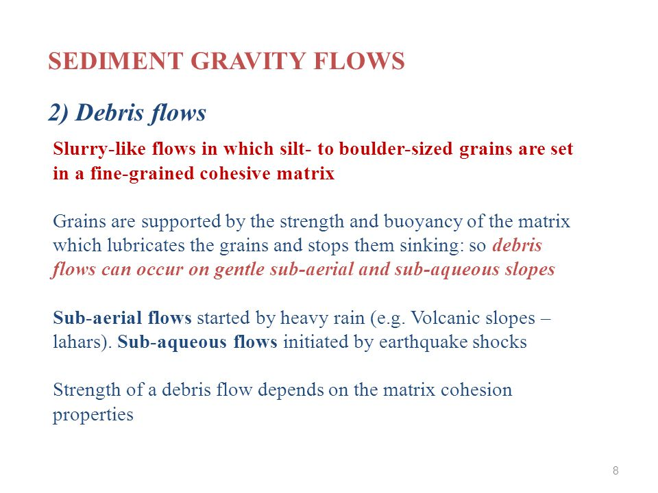 Slurry-like flows in which silt- to boulder-sized grains are set in a fine-grained cohesive matrix Grains are supported by the strength and buoyancy of the matrix which lubricates the grains and stops them sinking: so debris flows can occur on gentle sub-aerial and sub-aqueous slopes Sub-aerial flows started by heavy rain (e.g.