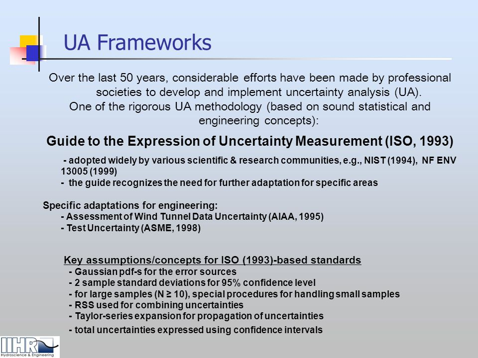 ADCP Uncertainty Analysis (UA) status Past efforts (non-standardized methodologies) Discharge: Simpson & Oltman (1992), Gordon (1993), Lipscomb (1995), Morlock (1996), Simpson (2001), Gartner (2002), Muller (2002), Yorke & Oberg (2002), USGS-RDI (2005) Turbulence measurements: Droz (1998), Stacey (1999), Nystrom (2002), Schemper & Admiraal (2002) On-going efforts (standardized methodology) UA formulated within the framework of authoritative engineering standards ADCP UA: Implementation