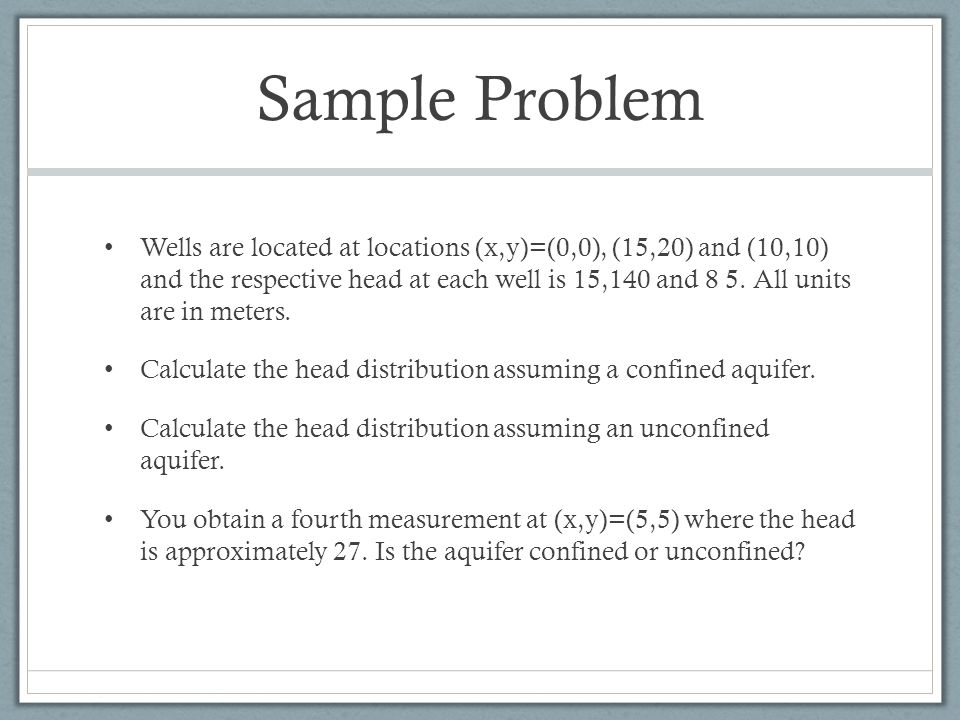 Sample Problem Wells are located at locations (x,y)=(0,0), (15,20) and (10,10) and the respective head at each well is 15,140 and 8 5. All units are i