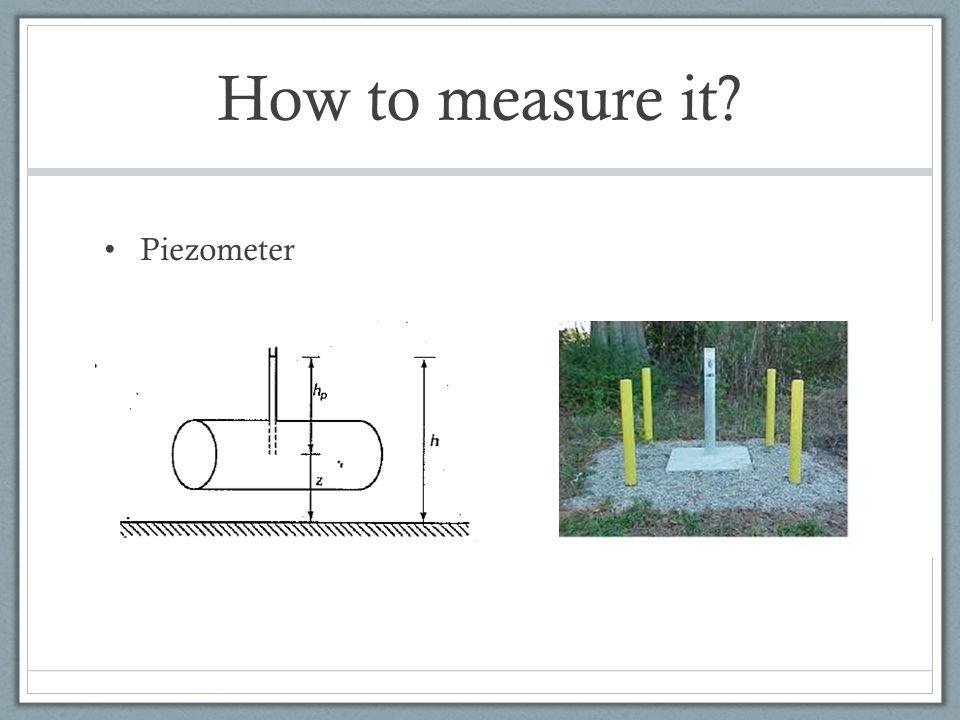 How to measure it? Piezometer