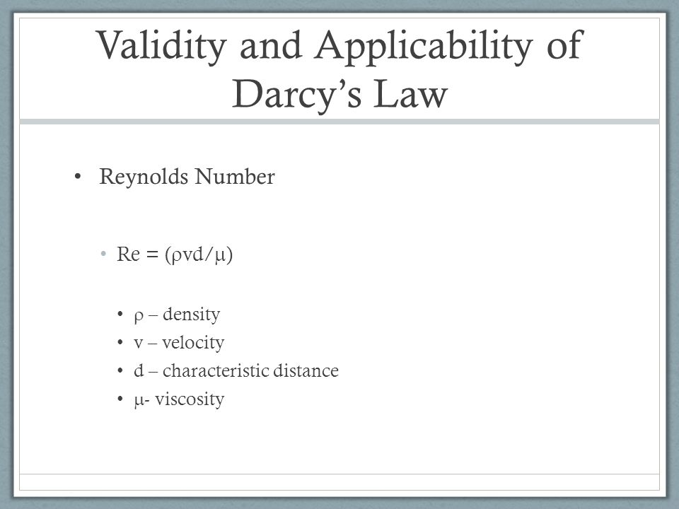 Validity and Applicability of Darcy's Law Reynolds Number Re = (  vd/  )  – density v – velocity d – characteristic distance  - viscosity