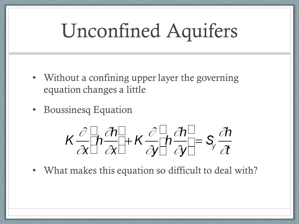 Unconfined Aquifers Without a confining upper layer the governing equation changes a little Boussinesq Equation What makes this equation so difficult