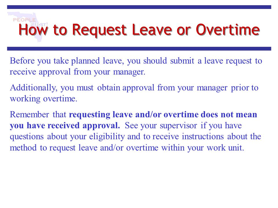 How to Request Leave or Overtime Before you take planned leave, you should submit a leave request to receive approval from your manager. Additionally,