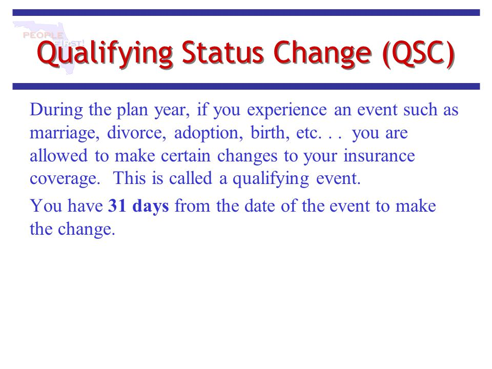 Qualifying Status Change (QSC) During the plan year, if you experience an event such as marriage, divorce, adoption, birth, etc... you are allowed to