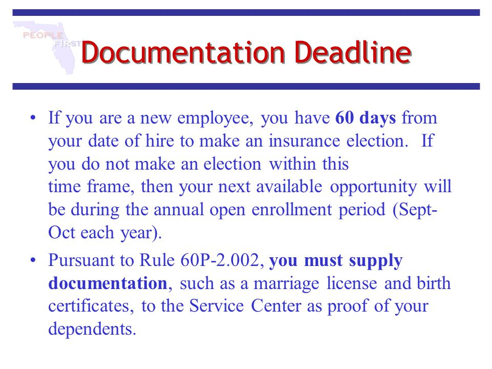 Documentation Deadline If you are a new employee, you have 60 days from your date of hire to make an insurance election. If you do not make an electio
