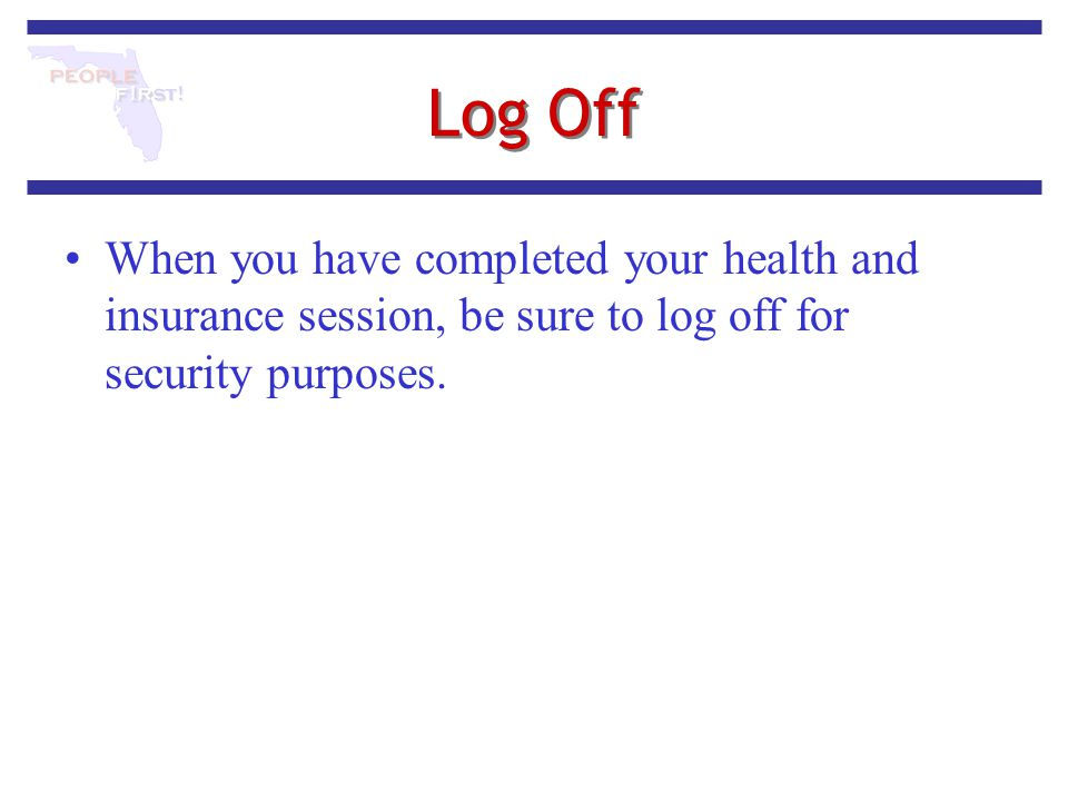 Log Off When you have completed your health and insurance session, be sure to log off for security purposes.