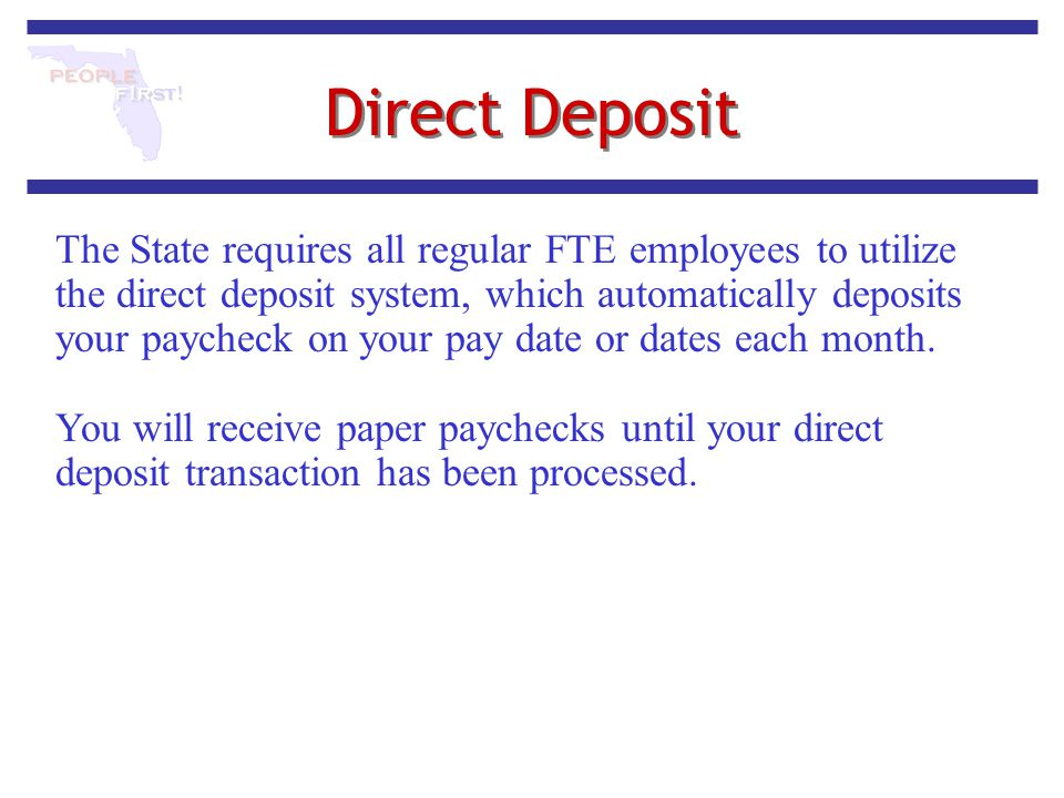 Direct Deposit The State requires all regular FTE employees to utilize the direct deposit system, which automatically deposits your paycheck on your p