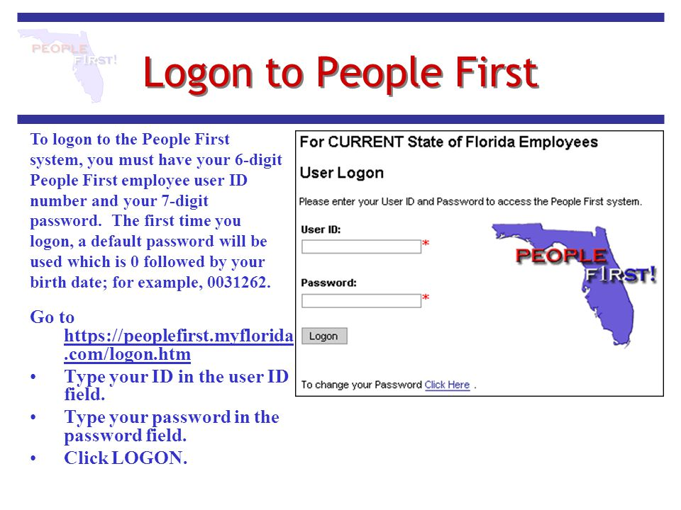 Logon to People First Go to https://peoplefirst.myflorida.com/logon.htm https://peoplefirst.myflorida.com/logon.htm Type your ID in the user ID field.