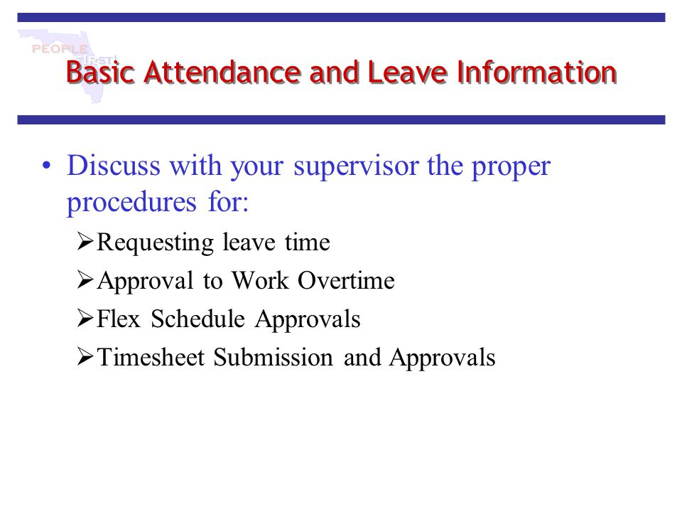 Basic Attendance and Leave Information Discuss with your supervisor the proper procedures for:  Requesting leave time  Approval to Work Overtime  F