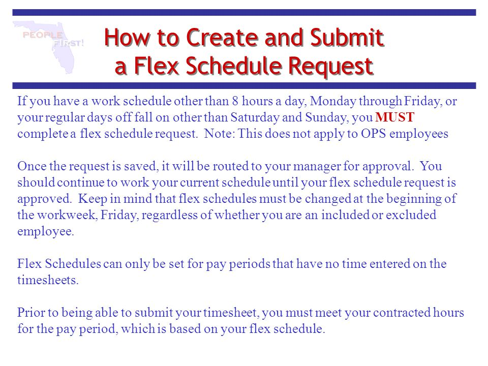 How to Create and Submit a Flex Schedule Request If you have a work schedule other than 8 hours a day, Monday through Friday, or your regular days off