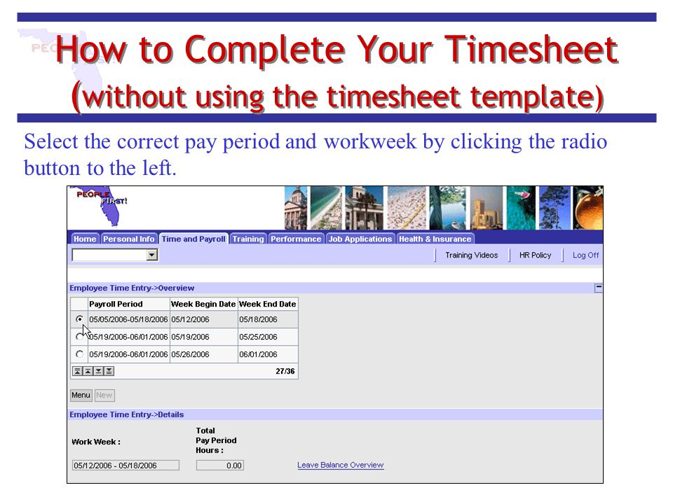 How to Complete Your Timesheet ( without using the timesheet template) Select the correct pay period and workweek by clicking the radio button to the