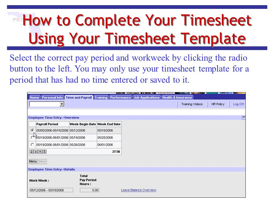 How to Complete Your Timesheet Using Your Timesheet Template Select the correct pay period and workweek by clicking the radio button to the left. You