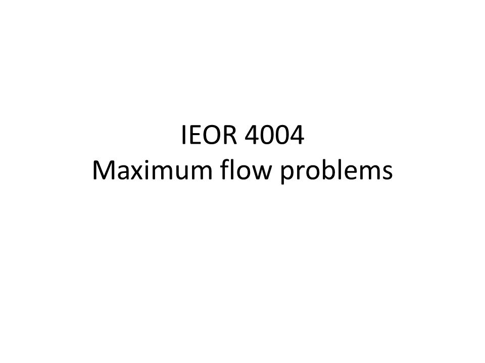 IEOR 4004 Maximum flow problems