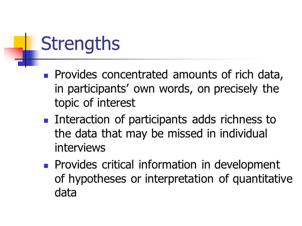 Strengths Provides concentrated amounts of rich data, in participants' own words, on precisely the topic of interest Interaction of participants adds richness to the data that may be missed in individual interviews Provides critical information in development of hypotheses or interpretation of quantitative data