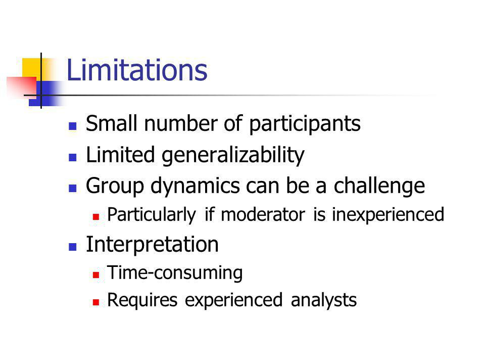 Limitations Small number of participants Limited generalizability Group dynamics can be a challenge Particularly if moderator is inexperienced Interpretation Time-consuming Requires experienced analysts