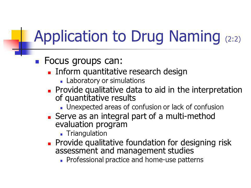 Application to Drug Naming (2:2) Focus groups can: Inform quantitative research design Laboratory or simulations Provide qualitative data to aid in the interpretation of quantitative results Unexpected areas of confusion or lack of confusion Serve as an integral part of a multi-method evaluation program Triangulation Provide qualitative foundation for designing risk assessment and management studies Professional practice and home-use patterns