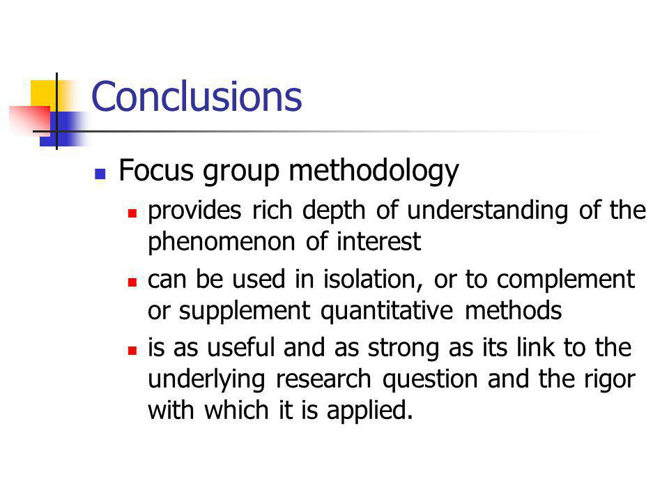 Conclusions Focus group methodology provides rich depth of understanding of the phenomenon of interest can be used in isolation, or to complement or supplement quantitative methods is as useful and as strong as its link to the underlying research question and the rigor with which it is applied.
