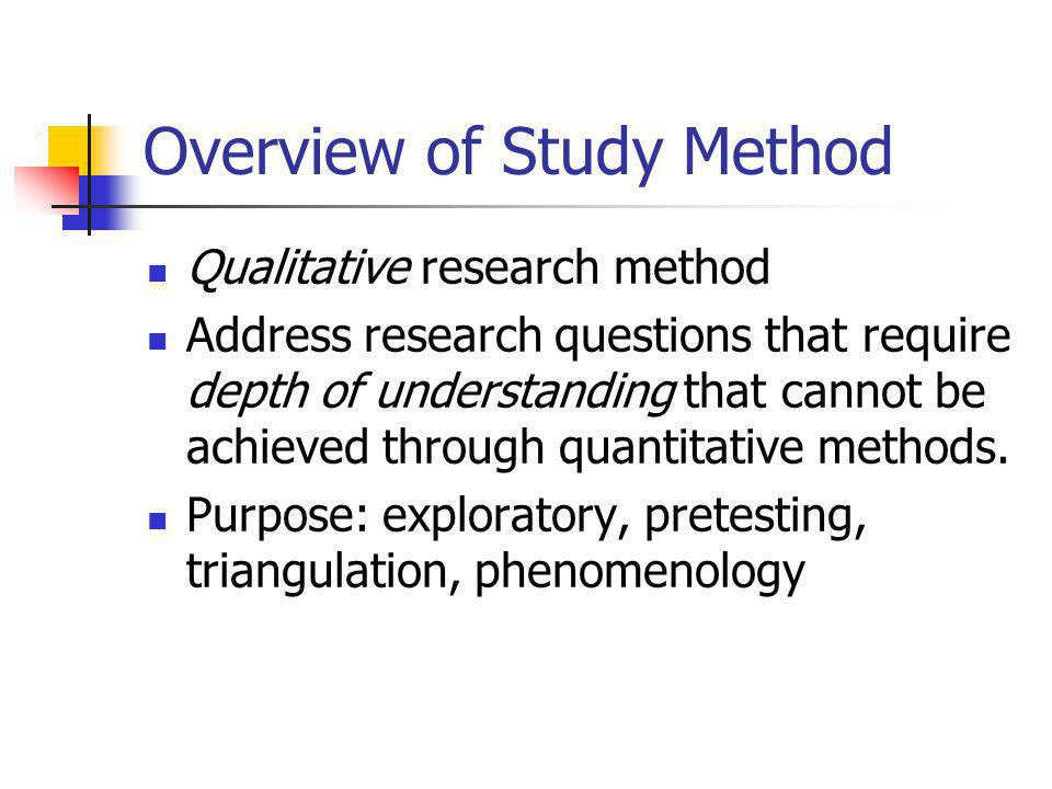 Overview of Study Method Qualitative research method Address research questions that require depth of understanding that cannot be achieved through quantitative methods.