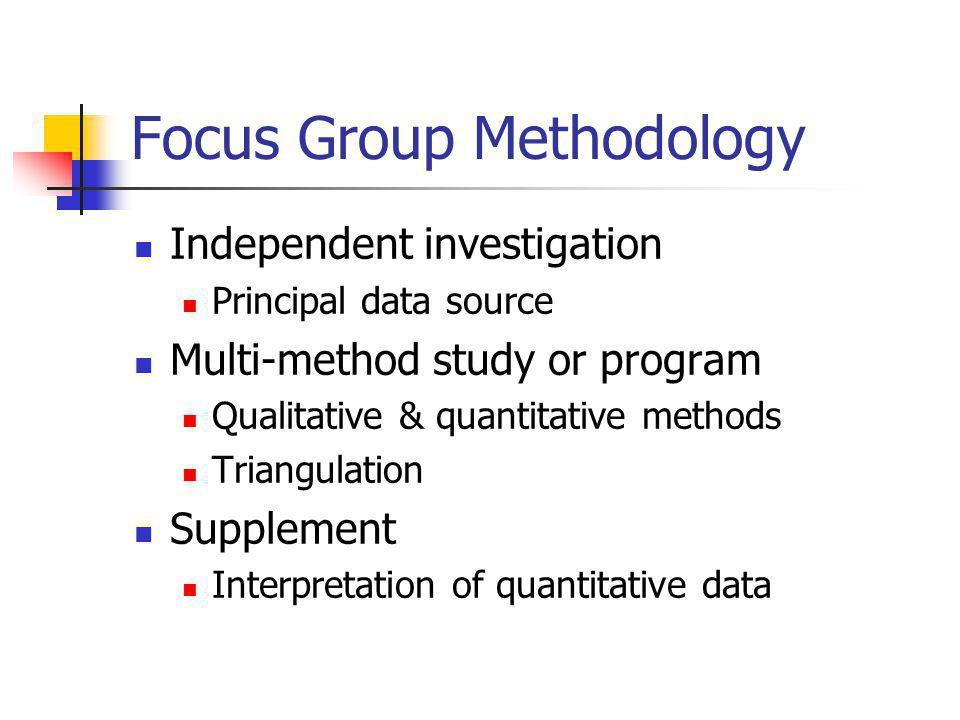 Focus Group Methodology Independent investigation Principal data source Multi-method study or program Qualitative & quantitative methods Triangulation Supplement Interpretation of quantitative data