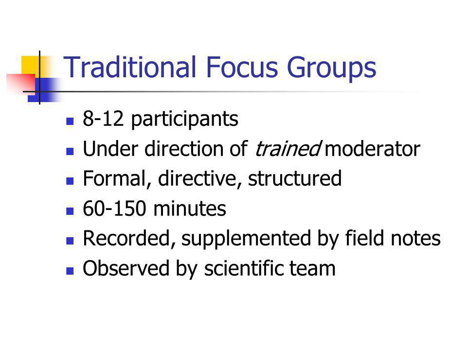 Traditional Focus Groups 8-12 participants Under direction of trained moderator Formal, directive, structured 60-150 minutes Recorded, supplemented by field notes Observed by scientific team