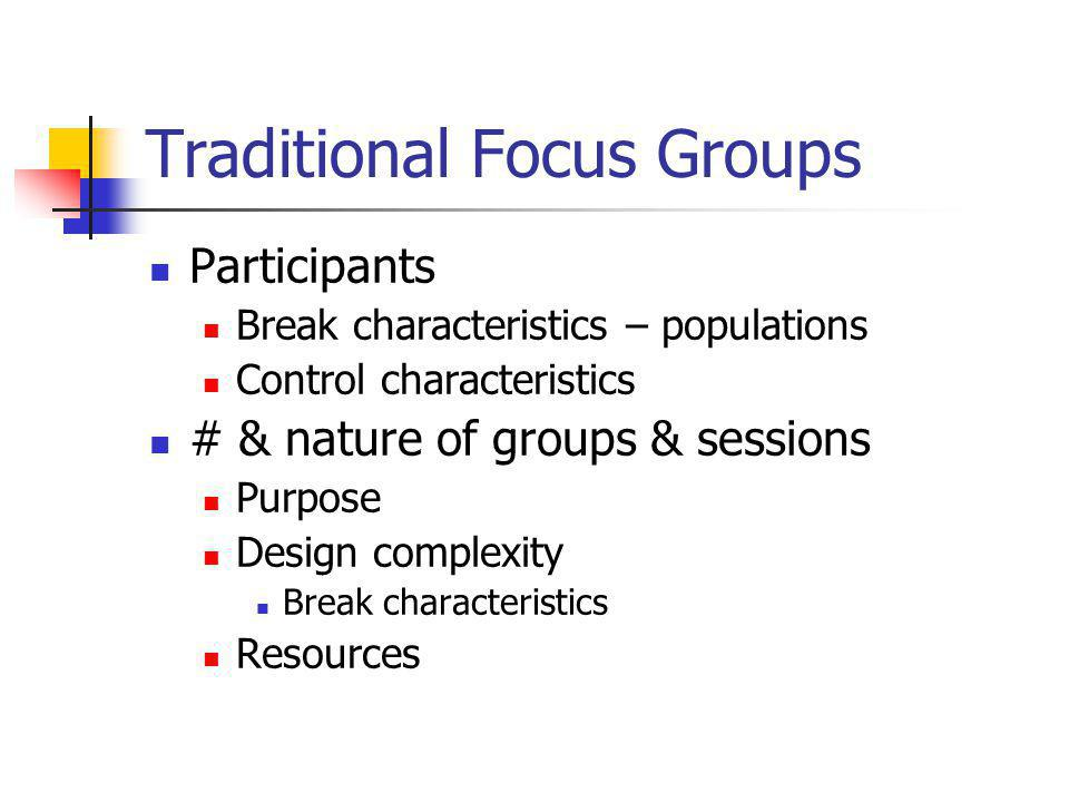 Traditional Focus Groups Participants Break characteristics – populations Control characteristics # & nature of groups & sessions Purpose Design complexity Break characteristics Resources