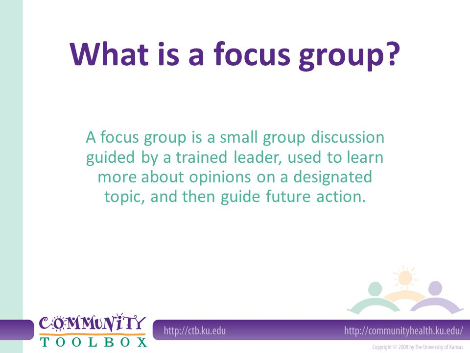 What is a focus group? A focus group is a small group discussion guided by a trained leader, used to learn more about opinions on a designated topic,