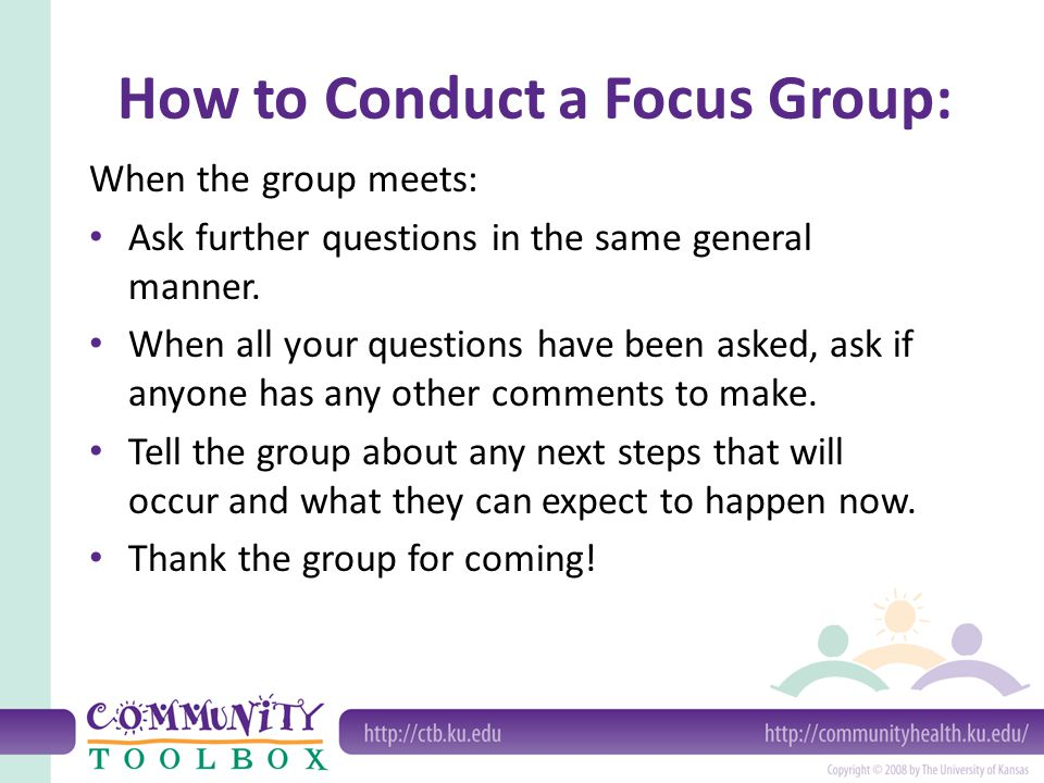 How to Conduct a Focus Group: When the group meets: Ask further questions in the same general manner. When all your questions have been asked, ask if