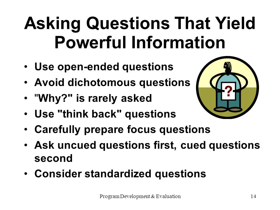 Program Development & Evaluation14 Asking Questions That Yield Powerful Information Use open-ended questions Avoid dichotomous questions Why? is rarely asked Use think back questions Carefully prepare focus questions Ask uncued questions first, cued questions second Consider standardized questions