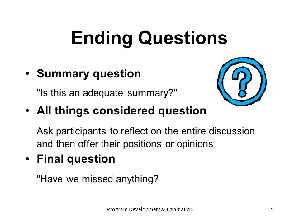 Program Development & Evaluation15 Ending Questions Summary question Is this an adequate summary? All things considered question Ask participants to reflect on the entire discussion and then offer their positions or opinions Final question Have we missed anything?