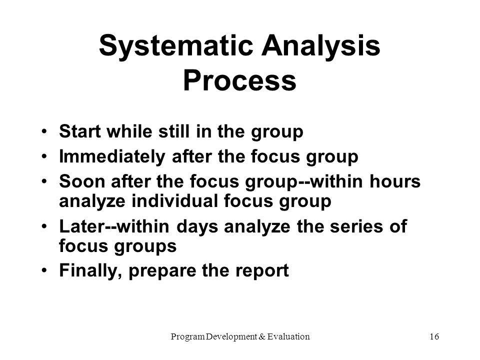 Program Development & Evaluation16 Systematic Analysis Process Start while still in the group Immediately after the focus group Soon after the focus group--within hours analyze individual focus group Later--within days analyze the series of focus groups Finally, prepare the report