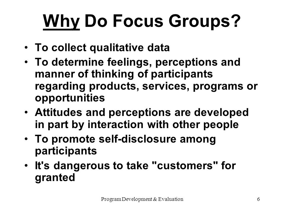 Program Development & Evaluation17 Focus Group Analysis Tips When analyzing focus group data, consider… Words Context Internal consistency Frequency or extensiveness of comments Intensity of the comments Specificity of responses Find the big ideas