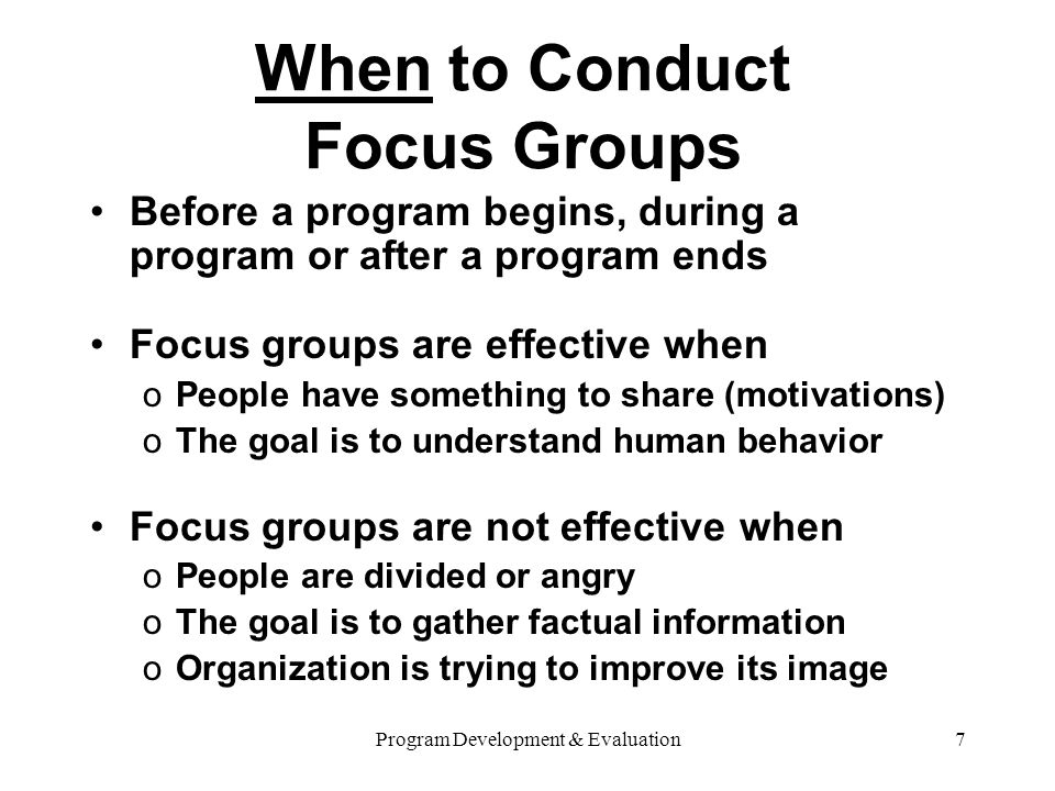 Program Development & Evaluation7 When to Conduct Focus Groups Before a program begins, during a program or after a program ends Focus groups are effective when oPeople have something to share (motivations) oThe goal is to understand human behavior Focus groups are not effective when oPeople are divided or angry oThe goal is to gather factual information oOrganization is trying to improve its image