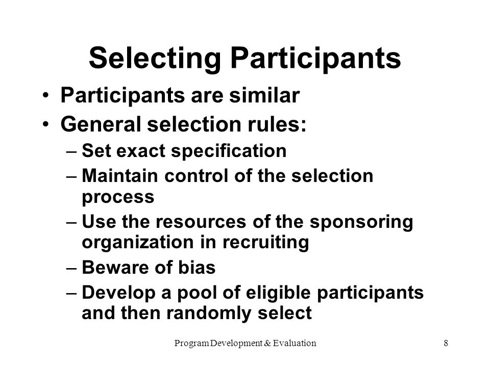 Program Development & Evaluation8 Selecting Participants Participants are similar General selection rules: –Set exact specification –Maintain control of the selection process –Use the resources of the sponsoring organization in recruiting –Beware of bias –Develop a pool of eligible participants and then randomly select
