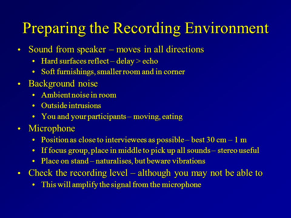 Preparing the Recording Environment Sound from speaker – moves in all directions Sound from speaker – moves in all directions Hard surfaces reflect – delay > echoHard surfaces reflect – delay > echo Soft furnishings, smaller room and in cornerSoft furnishings, smaller room and in corner Background noise Background noise Ambient noise in roomAmbient noise in room Outside intrusionsOutside intrusions You and your participants – moving, eatingYou and your participants – moving, eating Microphone Microphone Position as close to interviewees as possible – best 30 cm – 1 mPosition as close to interviewees as possible – best 30 cm – 1 m If focus group, place in middle to pick up all sounds – stereo usefulIf focus group, place in middle to pick up all sounds – stereo useful Place on stand – naturalises, but beware vibrationsPlace on stand – naturalises, but beware vibrations Check the recording level – although you may not be able to Check the recording level – although you may not be able to This will amplify the signal from the microphoneThis will amplify the signal from the microphone