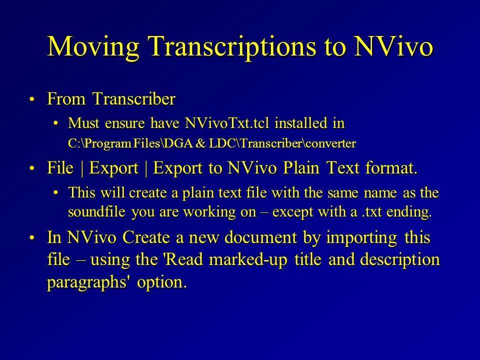 Moving Transcriptions to NVivo From Transcriber From Transcriber Must ensure have NVivoTxt.tcl installed in C:\Program Files\DGA & LDC\Transcriber\converterMust ensure have NVivoTxt.tcl installed in C:\Program Files\DGA & LDC\Transcriber\converter File | Export | Export to NVivo Plain Text format.