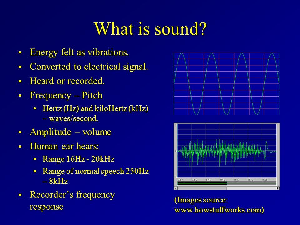 What is sound? Energy felt as vibrations. Energy felt as vibrations. Converted to electrical signal. Converted to electrical signal. Heard or recorded