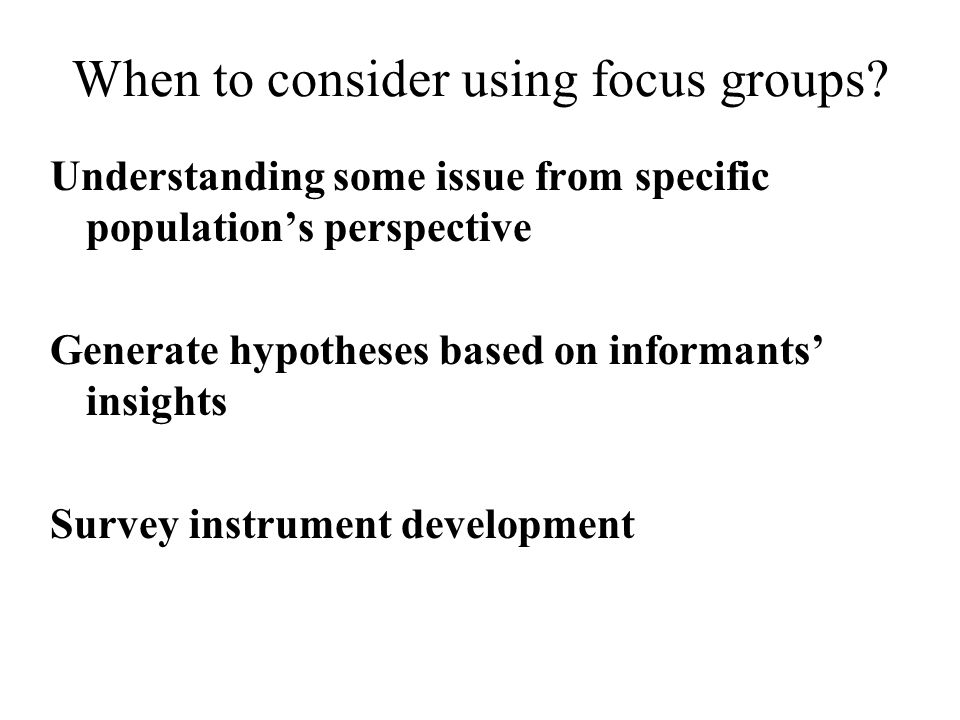 When to consider using focus groups? Understanding some issue from specific population's perspective Generate hypotheses based on informants' insights