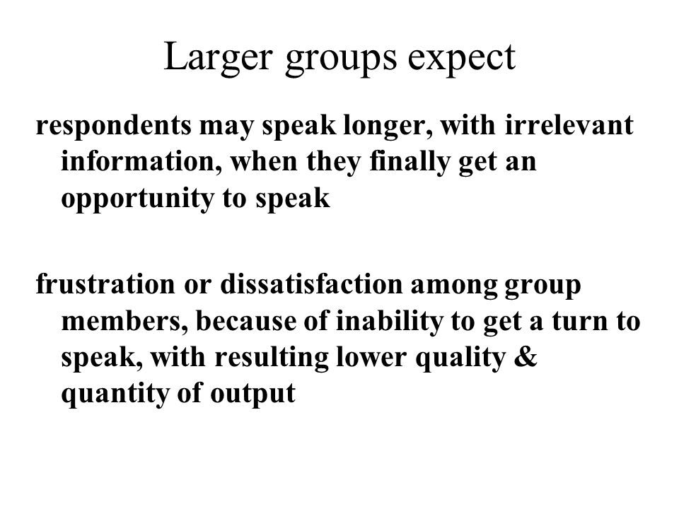 Larger groups expect respondents may speak longer, with irrelevant information, when they finally get an opportunity to speak frustration or dissatisf