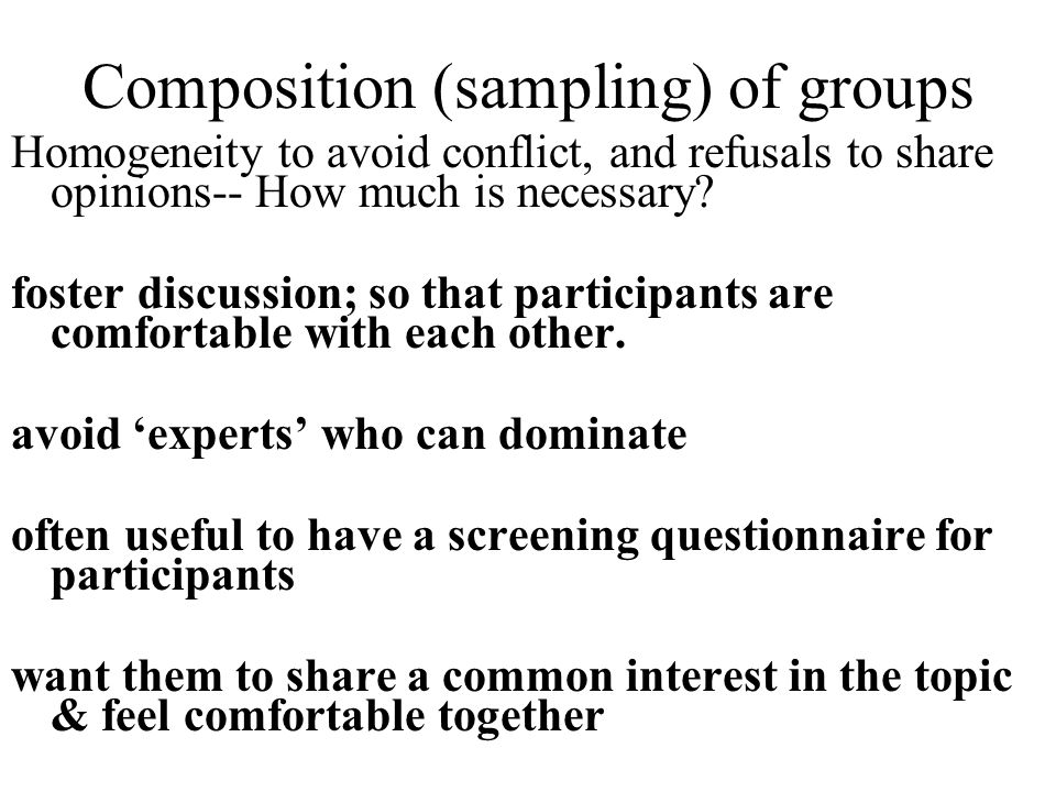 Composition (sampling) of groups Homogeneity to avoid conflict, and refusals to share opinions-- How much is necessary? foster discussion; so that par