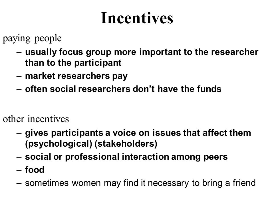 Incentives paying people –usually focus group more important to the researcher than to the participant –market researchers pay –often social researche