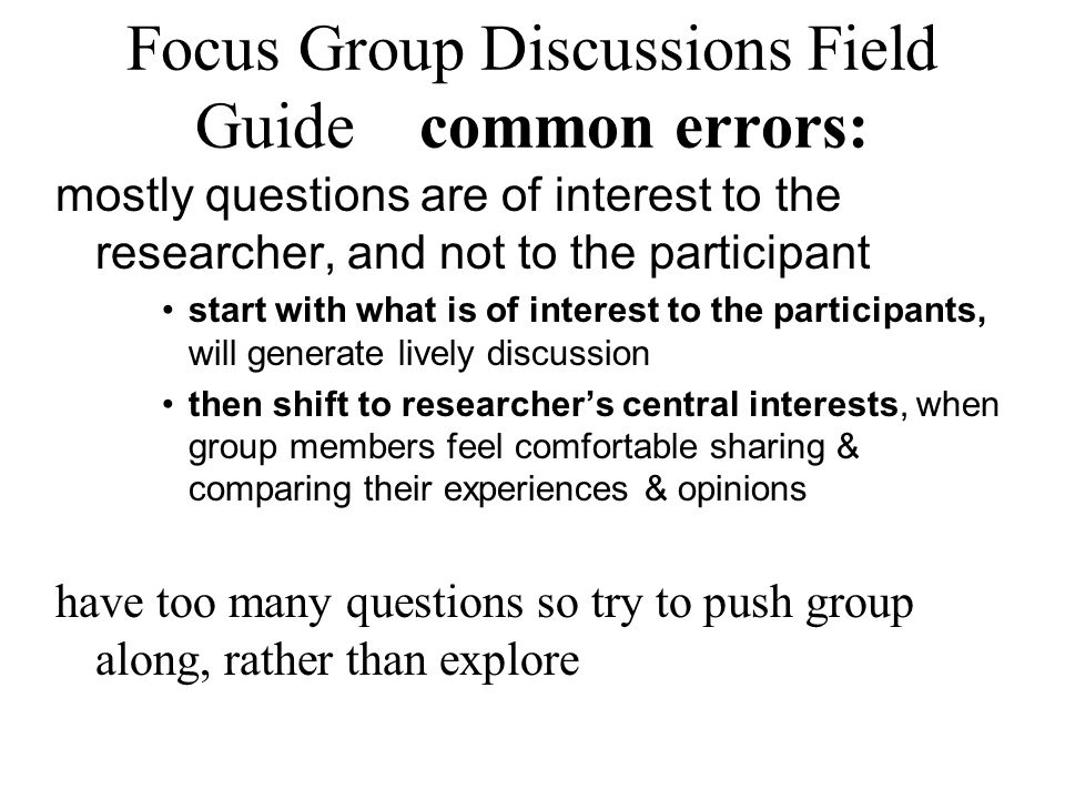 Focus Group Discussions Field Guide common errors: mostly questions are of interest to the researcher, and not to the participant start with what is o