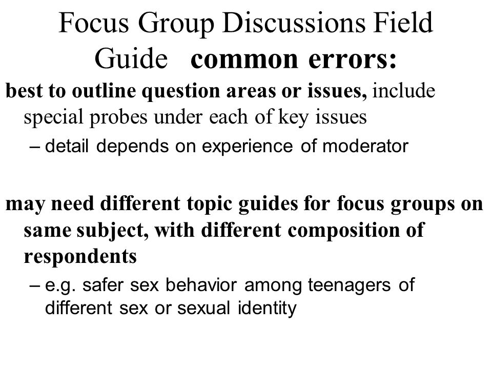 Focus Group Discussions Field Guide common errors: best to outline question areas or issues, include special probes under each of key issues –detail d