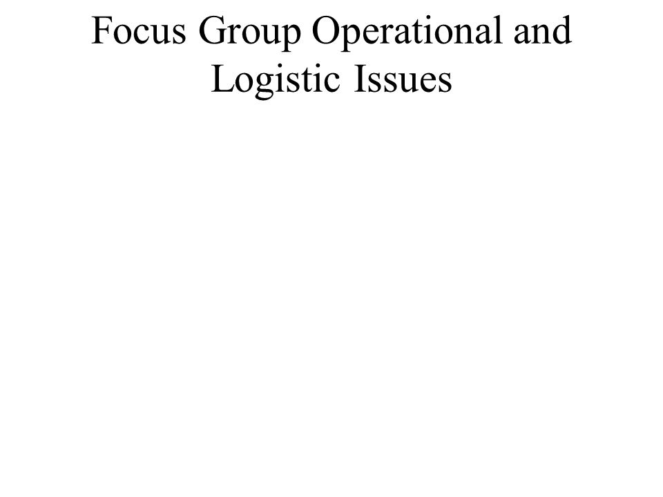 Focus Group Operational and Logistic Issues