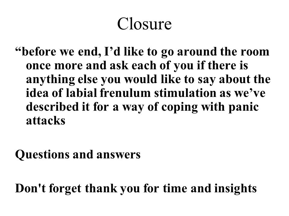 "Closure ""before we end, I'd like to go around the room once more and ask each of you if there is anything else you would like to say about the idea of"