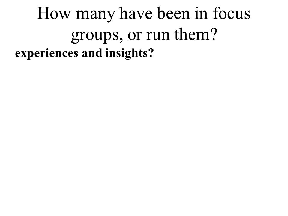 How many have been in focus groups, or run them? experiences and insights?